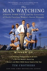 The Man Watching - Anson Dorrance and the University of North Carolina Women's Soccer Dynasty ebook by Tim Crothers