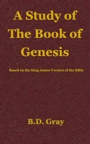 A Study of the Book of Genesis ebook by B.D. Gray