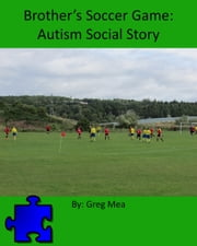 Brother's Soccer Game: Autism Social Story ebook by Greg Mea