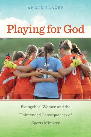 Playing for God - Evangelical Women and the Unintended Consequences of Sports Ministry ebook by Annie Blazer