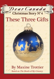 Dear Canada Christmas Story No. 4: These Three Gifts ebook by Maxine Trottier