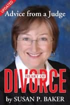 Heart of Divorce--Advice from a Judge (Updated) ebook by Susan P. Baker