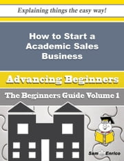 How to Start a Academic Sales Business (Beginners Guide) ebook by Cris Lackey,Sam Enrico