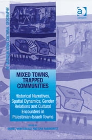 Mixed Towns, Trapped Communities - Historical Narratives, Spatial Dynamics, Gender Relations and Cultural Encounters in Palestinian-Israeli Towns ebook by Dan Rabinowitz,Daniel Monterescu,Dr Mark Boyle,Professor Donald Mitchell,Dr David Pinder
