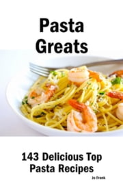 Pasta Greats: 143 Delicious Top Pasta Recipes - From Almost Instant Pasta Salad to Winter Pesto Pasta with Shrimp ebook by Frank, Jo