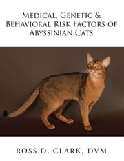 Medical, Genetic & Behavioral Risk Factors of Abyssinian Cats ebook by Ross D. Clark DVM