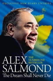 The Dream Shall Never Die: 100 Days that Changed Scotland Forever ebook by Alex Salmond