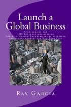 Launch a Global Business: A Guidebook for SME Internationalization - Small to Medium Enterprises are accessing the global markets via New York City ebook by Ray Garcia