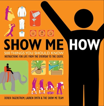 Show Me How - 500 Things You Should Know Instructions for Life From the Everyday to the Exotic eBook by Lauren Smith,Derek Fagerstrom
