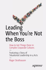Leading When You're Not the Boss - How to Get Things Done in Complex Corporate Cultures ebook by Roger Strathausen