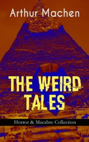 THE WEIRD TALES - Horror & Macabre Collection - Dark Fantasy Classics: The Red Hand, A Fragment of Life, The Three Impostors, The Terror, The Secret Glory, The White People, The Great God Pan, The Shining Pyramid, The Great Return… ebook by Arthur Machen