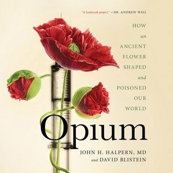 Opium - How an Ancient Flower Shaped and Poisoned Our World audiobook by John H. Halpern,David Blistein
