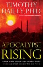 Apocalypse Rising - Chaos in the Middle East, the Fall of the West, and Other Signs of the End Times ebook by Timothy Ph.D. Dailey