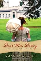 Dear Mr. Darcy - A Retelling of Pride and Prejudice ebook by Amanda Grange