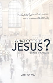 What Good is Jesus? ebook by Marv Nelson