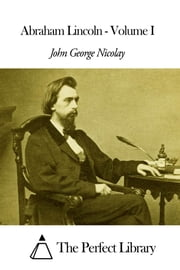 Abraham Lincoln - Volume I ebook by John George Nicolay