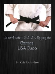 Unofficial 2012 Olympic Guides: USA Judo ebook by Kyle Richardson