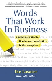 Words That Work In Business: A Practical Guide to Effective Communication in the Workplace ebook by Ike Lasater,Julie Stiles, MA
