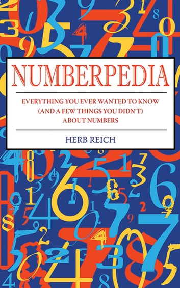 Numberpedia - Everything You Ever Wanted to Know (and a Few Things You Didn't) About Numbers ebook by Herb W. Reich