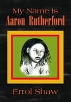 My Name Is Aaron Rutherford ebook by Errol Shaw