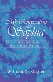 My Conversation with Sophia - Reflections on Wisdom's Contemplative Path ebook by William Z. Shetter