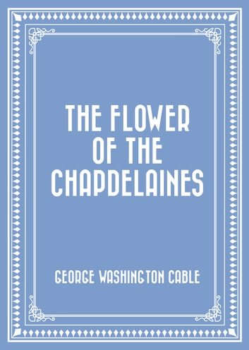 The Flower of the Chapdelaines ebook by George Washington Cable