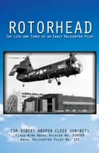 Rotorhead: The Life and Times of an Early Helicopter Pilot ebook by Robert A. Close