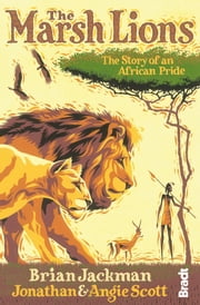 The Marsh Lions: The Story of an African Pride ebook by Brian Jackman,Jonathan Scott,Angela Scott