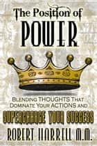 The Position of Power: Blending ThoughtsThat Dominate Your Actions and Supercharge Your Success ebook by Robert Harrell