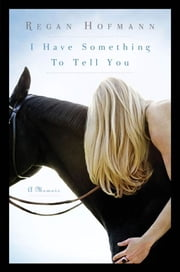 I Have Something to Tell You - A Memoir ebook by Regan Hofmann