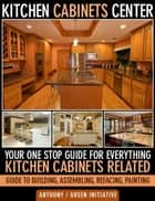 Kitchen Cabinets Center: Your One Stop Guide for Everything Kitchen Cabinets Related. Guide to Building, Assembling, Refacing, Painting ebook by Green Initiatives