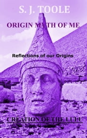 Origin Myth of Me: Reflections of our Origins Creation of the LuLu ebook by S J Toole