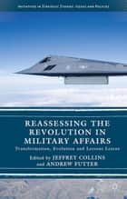 Reassessing the Revolution in Military Affairs - Transformation, Evolution and Lessons Learnt ebook by Andrew Futter, Jeffrey Collins