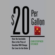 $20 Per Gallon - How the Inevitable Rise in the Price of Gasoline Will Change Our Lives for the Better audiobook by Christopher Steiner