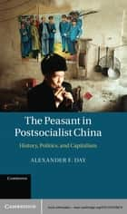 The Peasant in Postsocialist China - History, Politics, and Capitalism ebook by Alexander F. Day