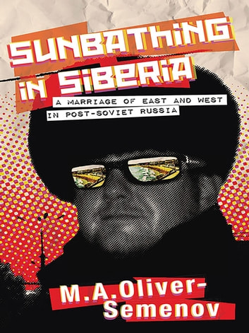Sunbathing in Siberia - A Marriage of East and West in Post-Soviet Russia ebook by M. A. Oliver-Semenov