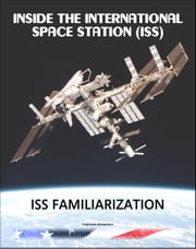 Inside the International Space Station (ISS): NASA International Space Station Familiarization Astronaut Training Manual - Comprehensive Review of ISS Systems ebook by Progressive Management