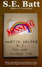 Martin Dripps, P.I.: The Lost Rainbow Case ebook by S.E. Batt