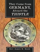 They Came from Germany, Aboard the Thistle ebook by Rev. James R. Hawk