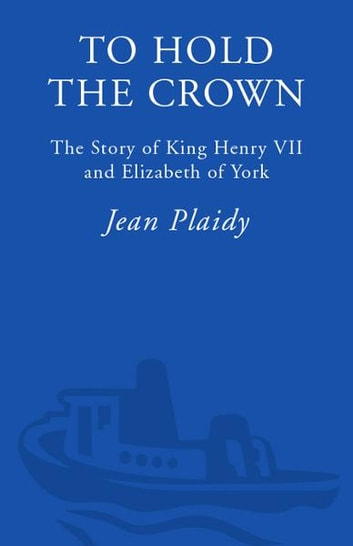 To Hold the Crown - The Story of King Henry VII and Elizabeth of York ebook by Jean Plaidy