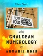 Cheat Sheet: How to Name Your Business - using Chaldean Numerology ekitaplar by Anmarie Uber