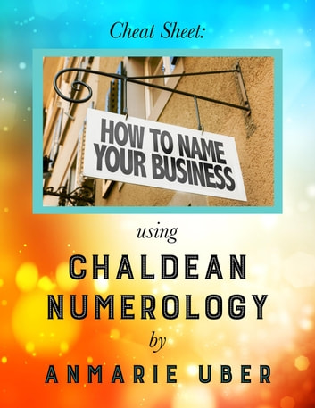Cheat Sheet: How to Name Your Business - using Chaldean Numerology ebook by Anmarie Uber