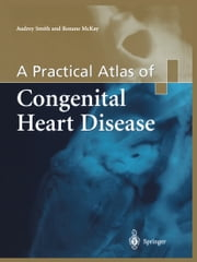 A Practical Atlas of Congenital Heart Disease ebook by Audrey Smith,Roxane McKay