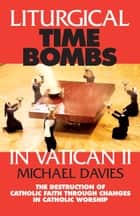 Liturgical Time Bombs In Vatican II - Destruction of the Faith Through Changes in Catholic Worship ebook by