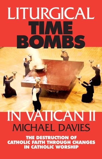 Liturgical Time Bombs In Vatican II - Destruction of the Faith Through Changes in Catholic Worship ebook by Michael Davies
