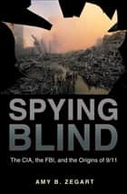 Spying Blind - The CIA, the FBI, and the Origins of 9/11 ebook by Amy B. Zegart
