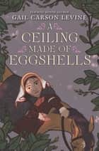 A Ceiling Made of Eggshells ebook by Gail Carson Levine