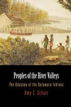 Peoples of the River Valleys - The Odyssey of the Delaware Indians ebook by Amy C. Schutt