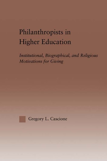 Philanthropists in Higher Education - Institutional, Biographical, and Religious Motivations for Giving ebook by Gregory Cascione