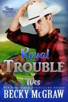 Royal Trouble - Texas Trouble, #10 ebook by Becky McGraw